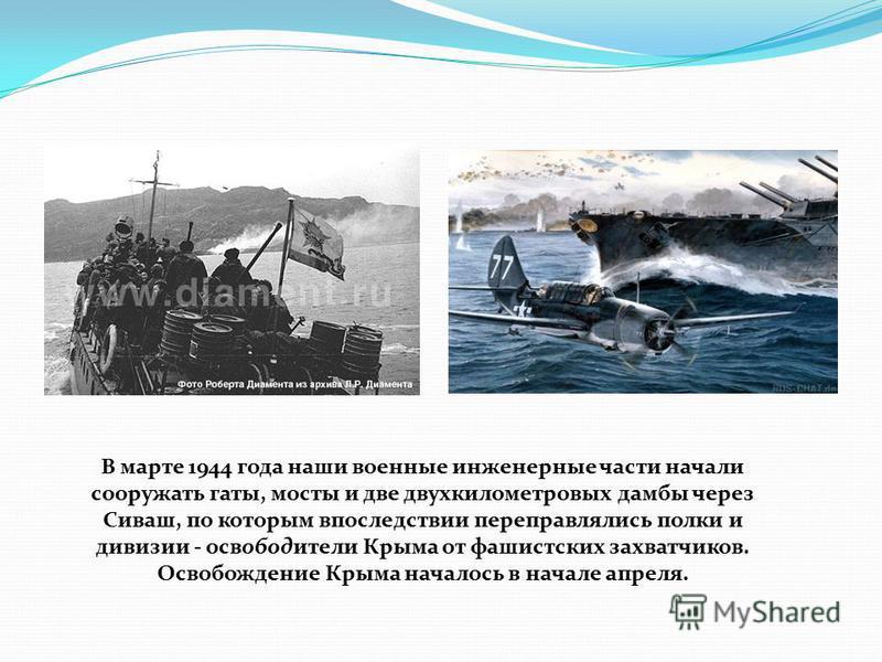 В марте 1944 года наши военные инженерные части начали сооружать готы, мосты и две двухкилометровых дамбы через Сиваш, по которым впоследствии переправлялись полки и дивизии - освободители Крыма от фашистских захватчиков. Освобождение Крыма началось