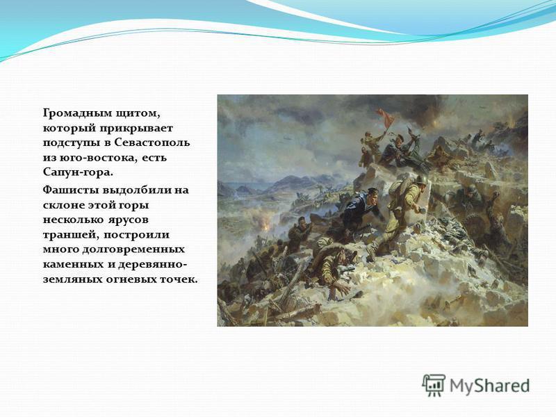 Громадным щитом, который прикрывает подступы в Севастополь из юго-востока, есть Сапун-гора. Фашисты выдолбили на склоне этой горы несколько ярусов траншей, построили много долговременных каменных и деревянно- земляных огневых точек.