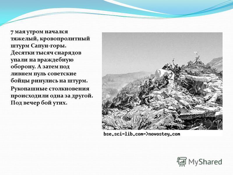 7 мая утром начался тяжелый, кровопролитный штурм Сапун-горы. Десятки тысяч снарядов упали на враждебную оборону. А затем под ливнем пуль советские бойцы ринулись на штурм. Рукопашные столкновения происходили одна за другой. Под вечер бой утих.