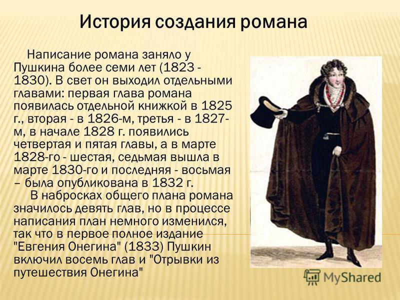 История создания романа Написание романа заняло у Пушкина более семи лет (1823 - 1830). В свет он выходил отдельными главами: первая глава романа появилась отдельной книжкой в 1825 г., вторая - в 1826-м, третья - в 1827- м, в начале 1828 г. появились