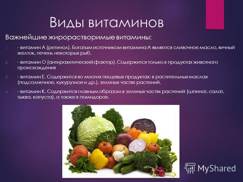 Виды витаминов Важнейшие жирорастворимые витамины: 1. - витамин А (ретинол). Богатым источником витамина А являются сливочное масло, яичный желток, печень некоторых рыб. 2. - витамин О (антирахитический фактор). Содержится только в продуктах животног
