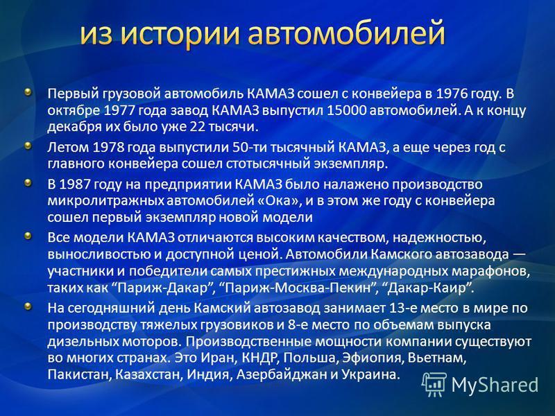 Первый грузовой автомобиль КАМАЗ сошел с конвейера в 1976 году. В октябре 1977 года завод КАМАЗ выпустил 15000 автомобилей. А к концу декабря их было уже 22 тысячи. Летом 1978 года выпустили 50-ти тысячный КАМАЗ, а еще через год с главного конвейера