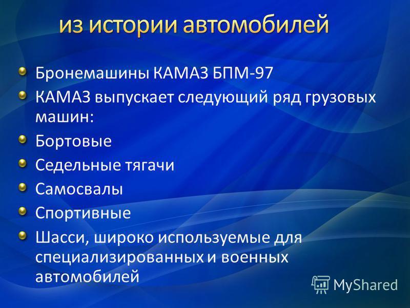 Бронемашины КАМАЗ БПМ-97 КАМАЗ выпускает следующий ряд грузовых машин: Бортовые Седельные тягачи Самосвалы Спортивные Шасси, широко используемые для специализированных и военных автомобилей