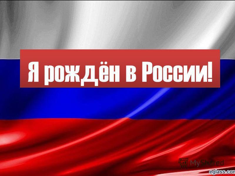 Я рождён в России!