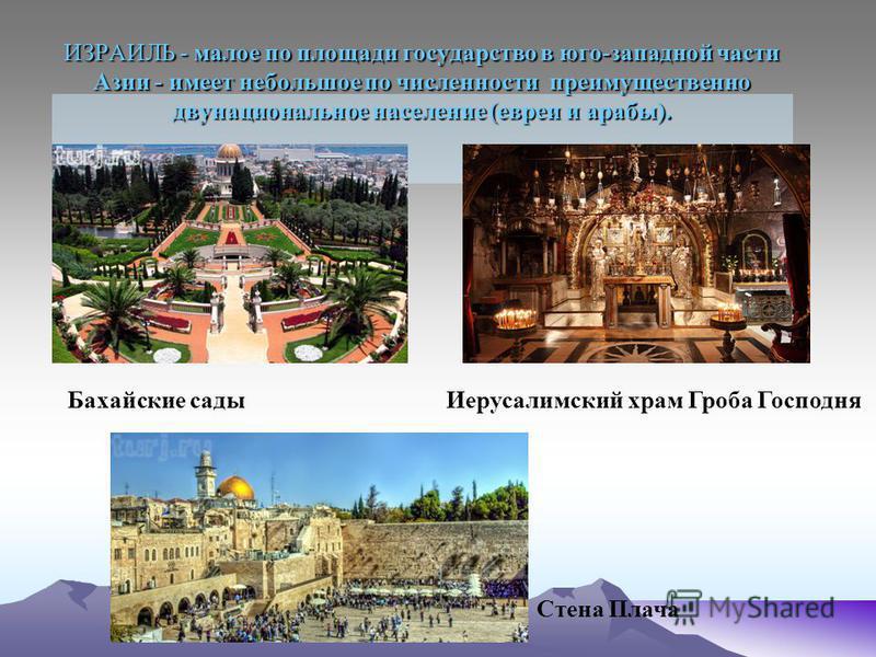 ИЗРАИЛЬ - малое по площади государство в юго-западной части Азии - имеет небольшое по численности преимущественно двунациональное население (евреи и арабы). Бахайские сады Стена Плача Иерусалимский храм Гроба Господня