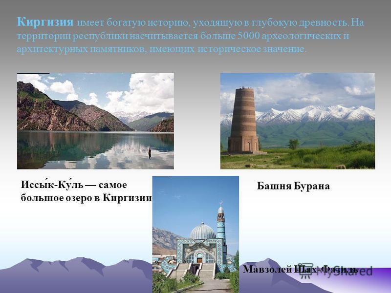Киргизия имеет богатую историю, уходящую в глубокую древность. На территории республики насчитывается больше 5000 археологических и архитектурных памятников, имеющих историческое значение. Иссы́к-Ку́ль самое большое озеро в Киргизии Мавзолей Шах-Фази