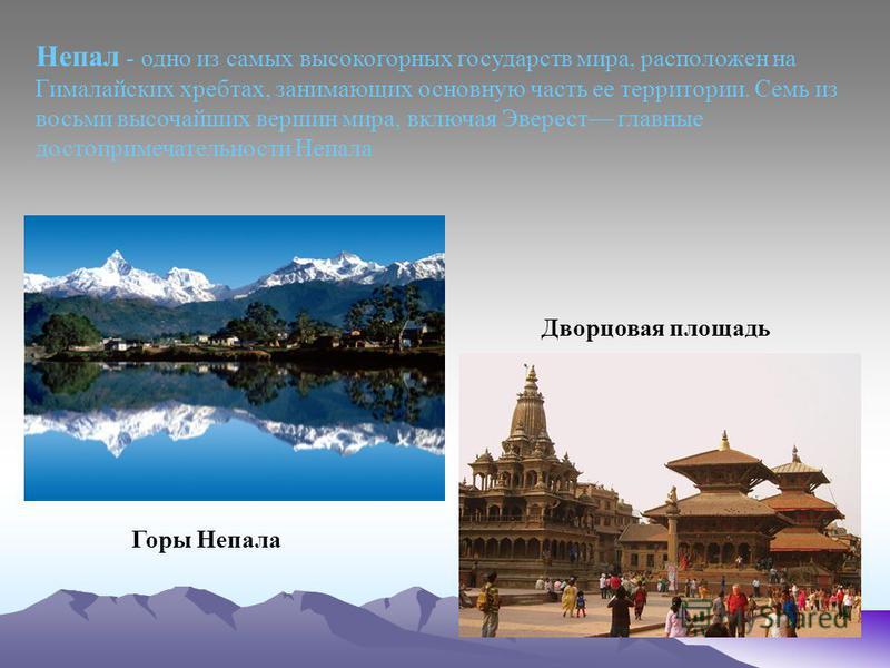 Непал - одно из самых высокогорных государств мира, расположен на Гималайских хребтах, занимающих основную часть ее территории. Семь из восьми высочайших вершин мира, включая Эверест главные достопримечательности Непала Горы Непала Дворцовая площадь
