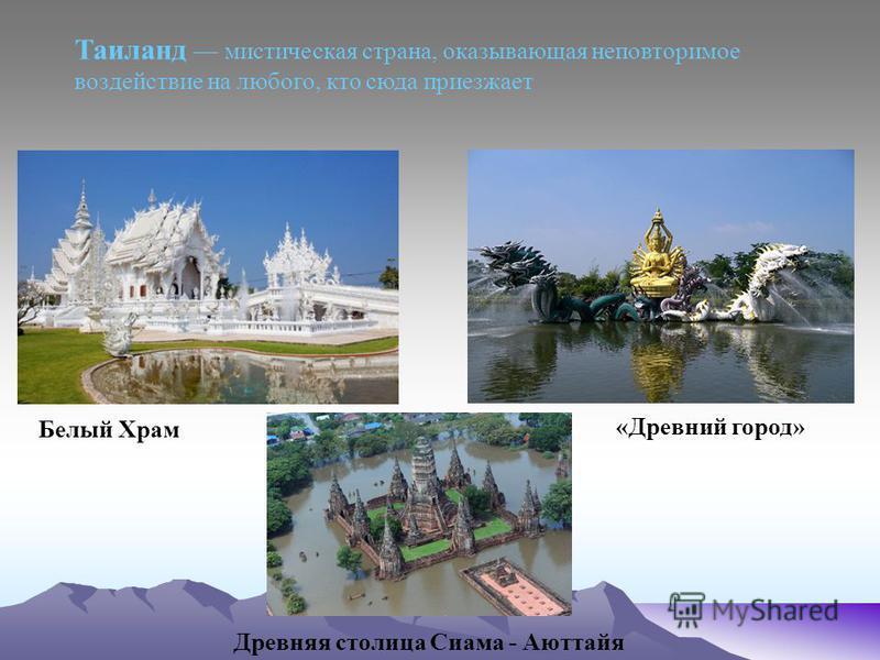Таиланд мистическая страна, оказывающая неповторимое воздействие на любого, кто сюда приезжает Белый Храм «Древний город» Древняя столица Сиама - Аюттайя