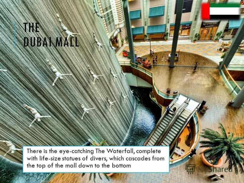 THE DUBAI MALL There is the eye-catching The Waterfall, complete with life-size statues of divers, which cascades from the top of the mall down to the bottom.