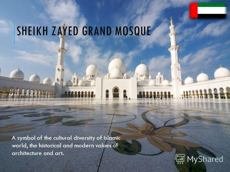 SHEIKH ZAYED GRAND MOSQUE A symbol of the cultural diversity of Islamic world, the historical and modern values of architecture and art.