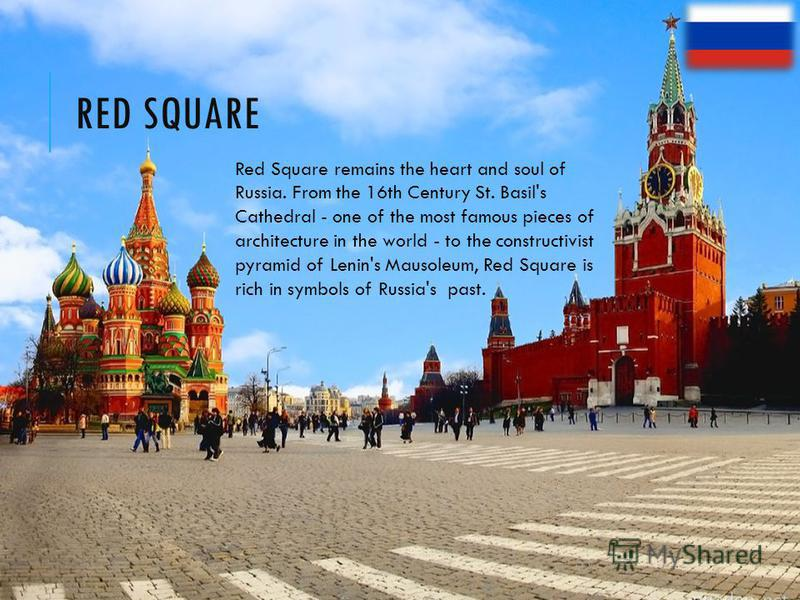 RED SQUARE Red Square remains the heart and soul of Russia. From the 16th Century St. Basil's Cathedral - one of the most famous pieces of architecture in the world - to the constructivist pyramid of Lenin's Mausoleum, Red Square is rich in symbols o