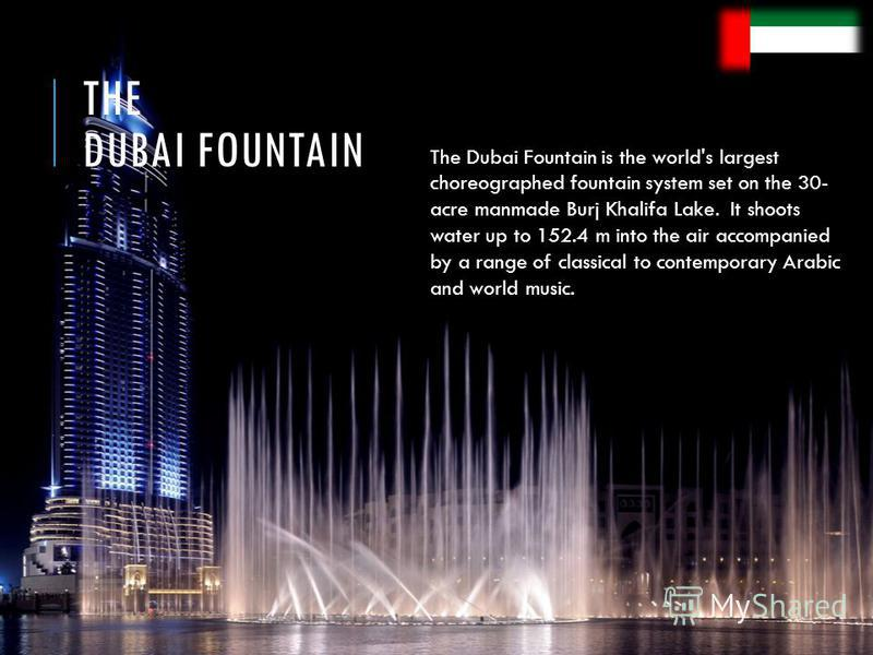 THE DUBAI FOUNTAIN The Dubai Fountain is the world's largest choreographed fountain system set on the 30- acre manmade Burj Khalifa Lake. It shoots water up to 152.4 m into the air accompanied by a range of classical to contemporary Arabic and world
