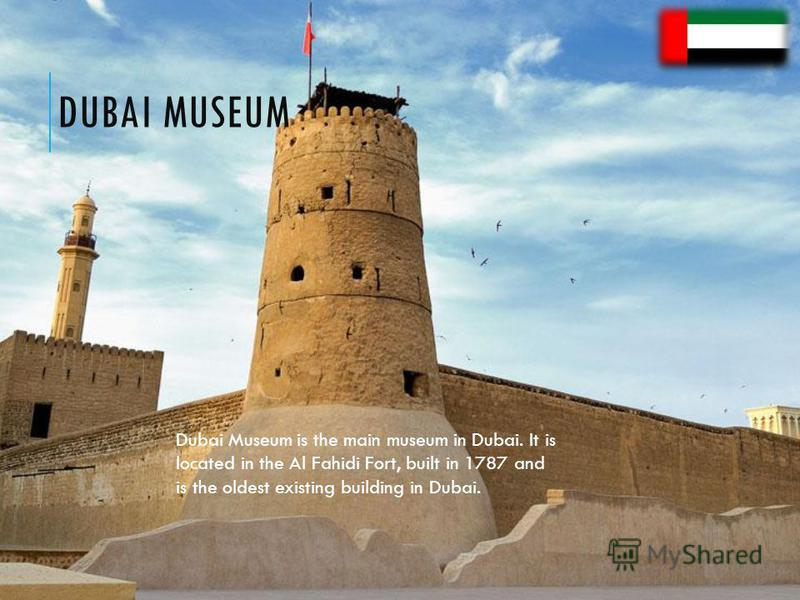 DUBAI MUSEUM Dubai Museum is the main museum in Dubai. It is located in the Al Fahidi Fort, built in 1787 and is the oldest existing building in Dubai.