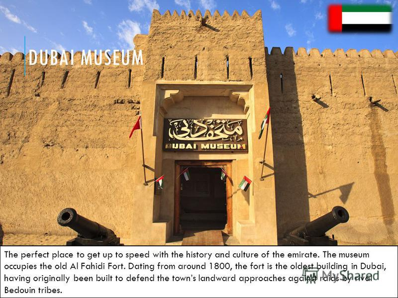 DUBAI MUSEUM The perfect place to get up to speed with the history and culture of the emirate. The museum occupies the old Al Fahidi Fort. Dating from around 1800, the fort is the oldest building in Dubai, having originally been built to defend the t