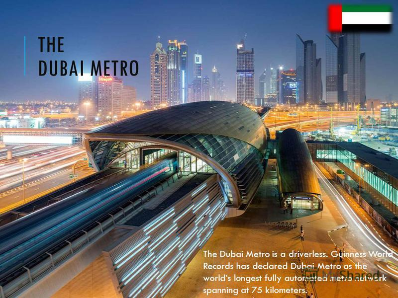 THE DUBAI METRO The Dubai Metro is a driverless. Guinness World Records has declared Dubai Metro as the worlds longest fully automated metro network spanning at 75 kilometers.