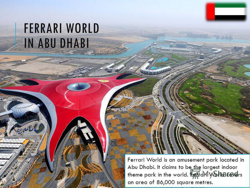 FERRARI WORLD IN ABU DHABI Ferrari World is an amusement park located in Abu Dhabi. It claims to be the largest indoor theme park in the world. Ferrari World covers an area of 86,000 square metres.