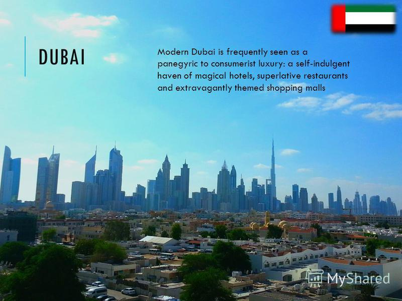 DUBAI Modern Dubai is frequently seen as a panegyric to consumerist luxury: a self-indulgent haven of magical hotels, superlative restaurants and extravagantly themed shopping malls