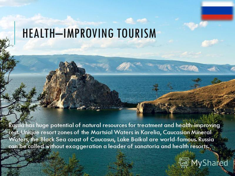 HEALTH–IMPROVING TOURISM Russia has huge potential of natural resources for treatment and health-improving rest. Unique resort zones of the Martsial Waters in Karelia, Caucasian Mineral Waters, the Black Sea coast of Caucasus, Lake Baikal are world-f