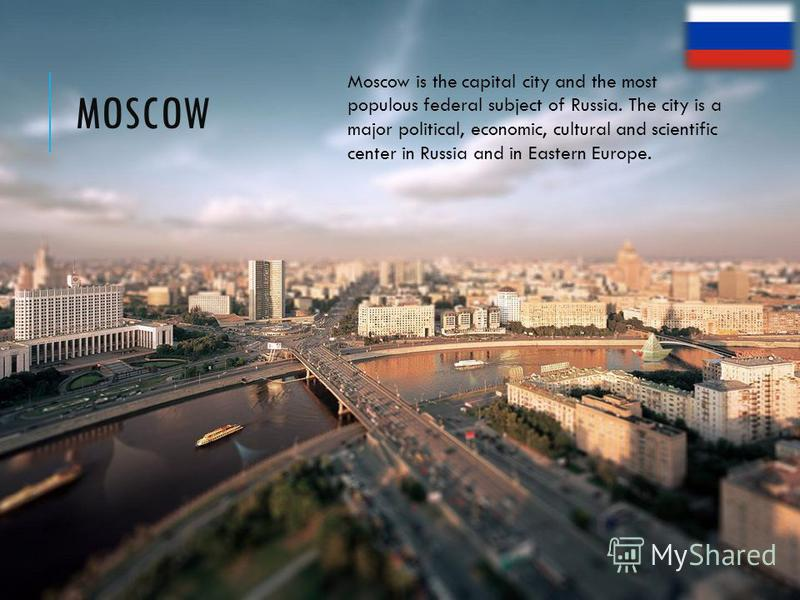 MOSCOW Moscow is the capital city and the most populous federal subject of Russia. The city is a major political, economic, cultural and scientific center in Russia and in Eastern Europe.