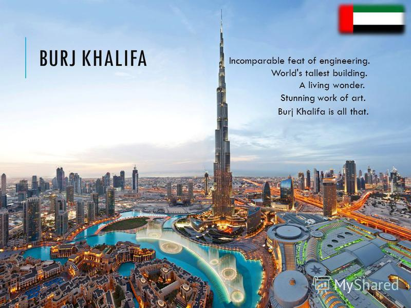 World's tallest building. A living wonder. Stunning work of art. Incomparable feat of engineering. Burj Khalifa is all that.