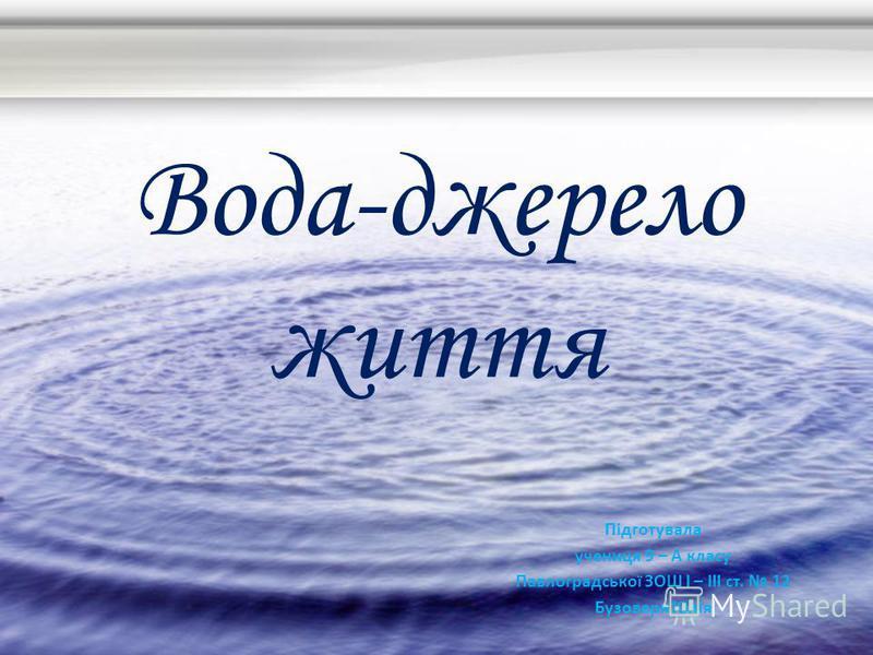 Вода-джерело життя Підготувала учениця 9 – А класу Павлоградської ЗОШ І – ІІІ ст. 12 Бузоверя Юлія