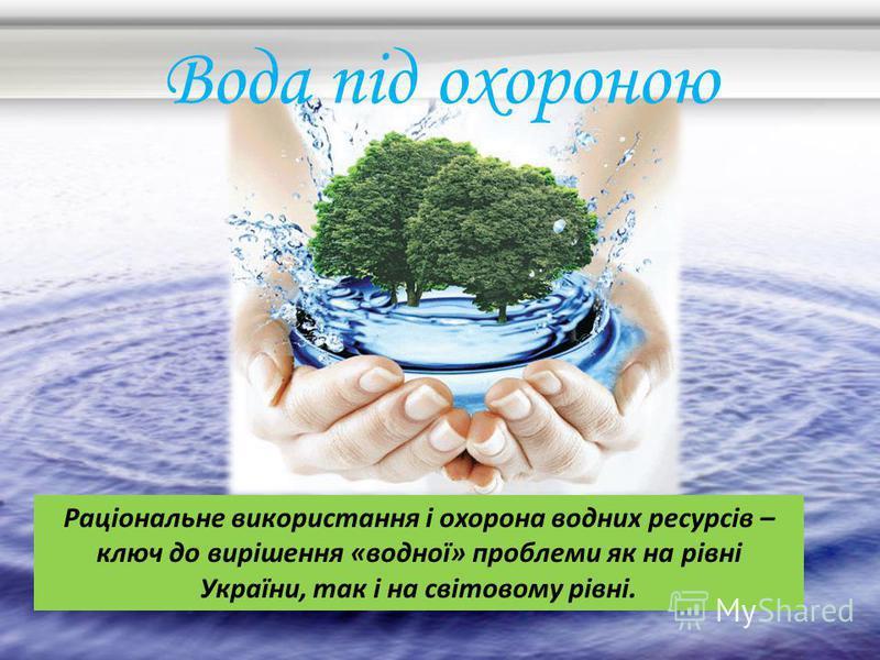 Вода під охороною Раціональне використання і охорона водних ресурсів – ключ до вирішення «водної» проблеми як на рівні України, так і на світовому рівні.