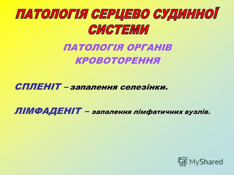 ПАТОЛОГІЯ ОРГАНІВ КРОВОТОРЕННЯ СПЛЕНІТ – запалення селезінки. ЛІМФАДЕНІТ – запалення лімфатичних вузлів.