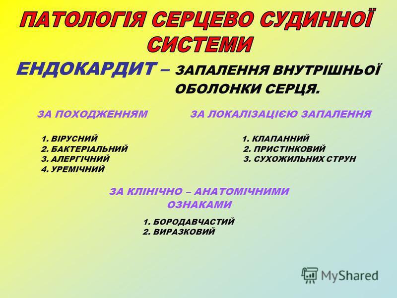 ЕНДОКАРДИТ – ЗАПАЛЕННЯ ВНУТРІШНЬОЇ ОБОЛОНКИ СЕРЦЯ. ЗА ПОХОДЖЕННЯМ ЗА ЛОКАЛІЗАЦІЄЮ ЗАПАЛЕННЯ 1. ВІРУСНИЙ 1. КЛАПАННИЙ 2. БАКТЕРІАЛЬНИЙ 2. ПРИСТІНКОВИЙ 3. АЛЕРГІЧНИЙ 3. СУХОЖИЛЬНИХ СТРУН 4. УРЕМІЧНИЙ ЗА КЛІНІЧНО – АНАТОМІЧНИМИ ОЗНАКАМИ 1. БОРОДАВЧАСТИЙ