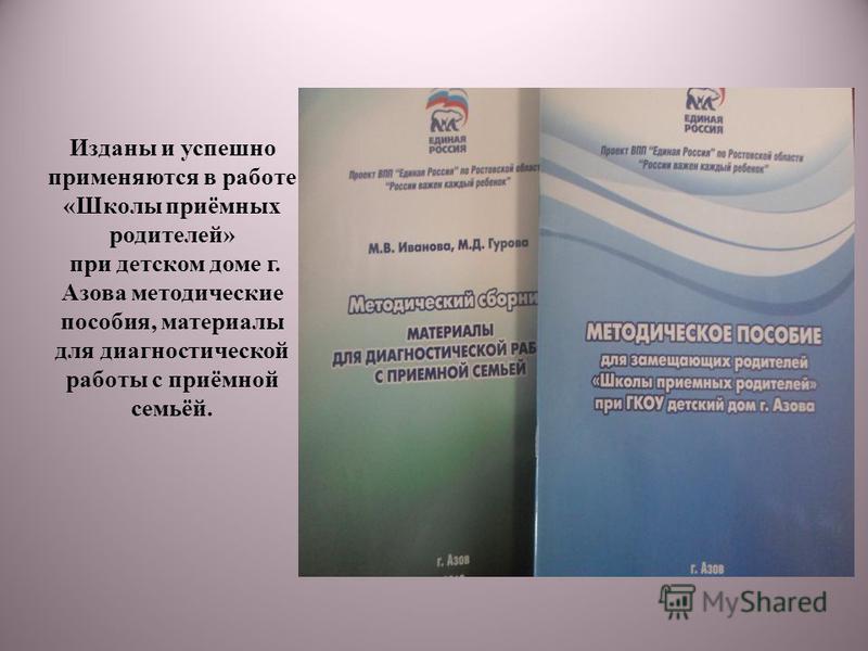 Изданы и успешно применяются в работе «Школы приёмных родителей» при детском доме г. Азова методические пособия, материалы для диагностической работы с приёмной семьёй.