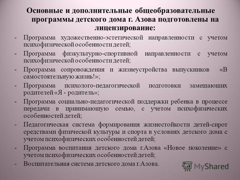 Основные и дополнительные общеобразовательные программы детского дома г. Азова подготовлены на лицензирование: -Программа художественно-эстетической направленности с учетом психофизической особенности детей; -Программа физкультурно-спортивной направл