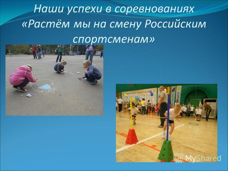 Наши успехи в соревнованиях «Растём мы на смену Российским спортсменам»