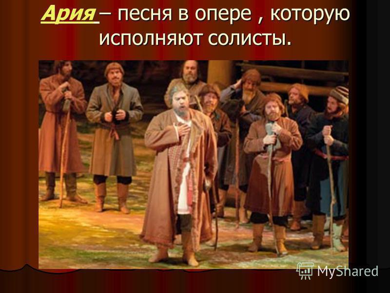 – песня в опере, которую исполняют солисты. Ариа – песня в опере, которую исполняют солисты.