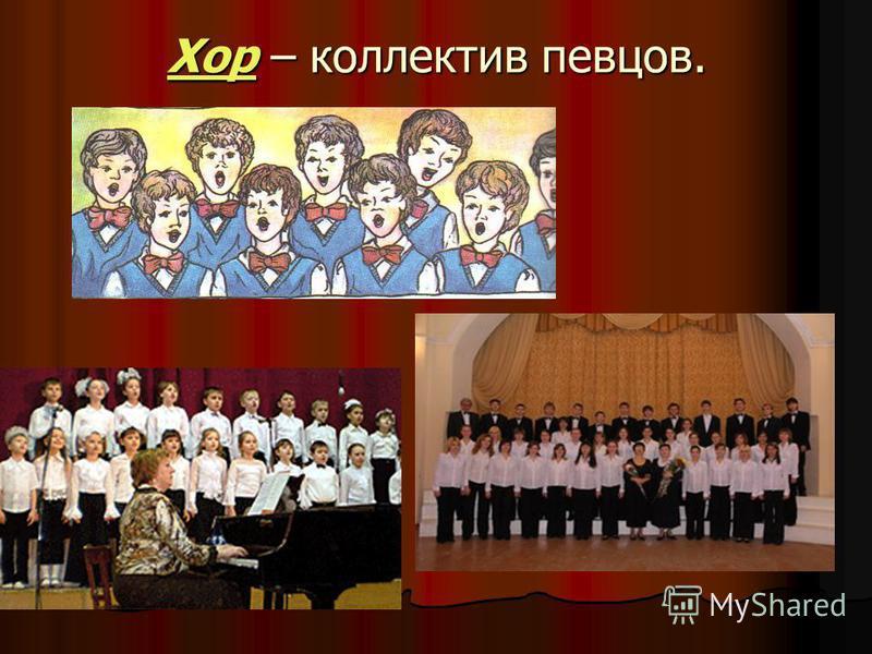Хор – коллектив певцов.