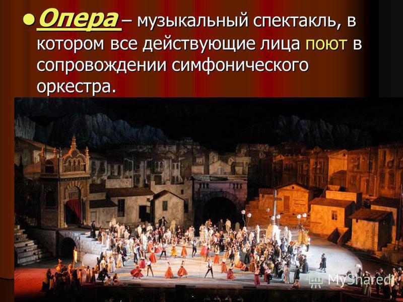 Опера – музыкальный спектакль, в котором все действующие лица поют в сопровождении симфонического оркестра. Опера – музыкальный спектакль, в котором все действующие лица поют в сопровождении симфонического оркестра.