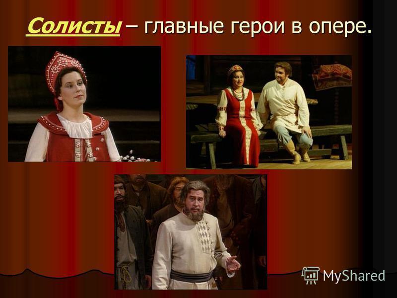 – главные герои в опере. Солисты – главные герои в опере.