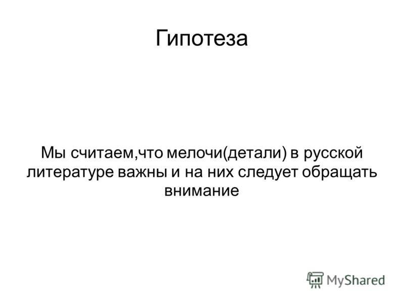 Гипотеза Мы считаем,что мелочи(детали) в русской литературе важны и на них следует обращать внимание