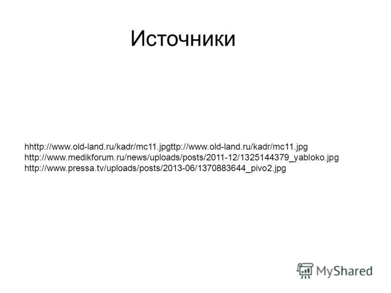 Источники hhttp://www.old-land.ru/kadr/mc11.jpgttp://www.old-land.ru/kadr/mc11. jpg http://www.medikforum.ru/news/uploads/posts/2011-12/1325144379_yabloko.jpg http://www.pressa.tv/uploads/posts/2013-06/1370883644_pivo2.jpg