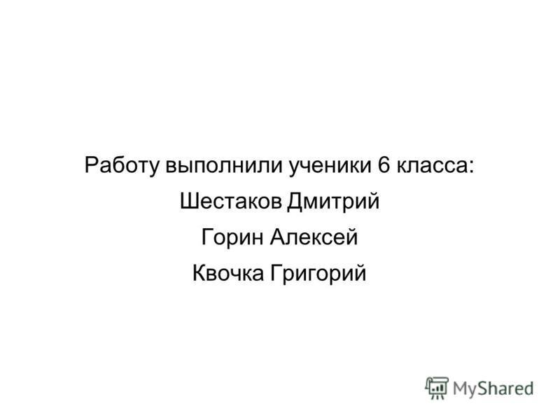 Работу выполнили ученики 6 класса: Шестаков Дмитрий Горин Алексей Квочка Григорий
