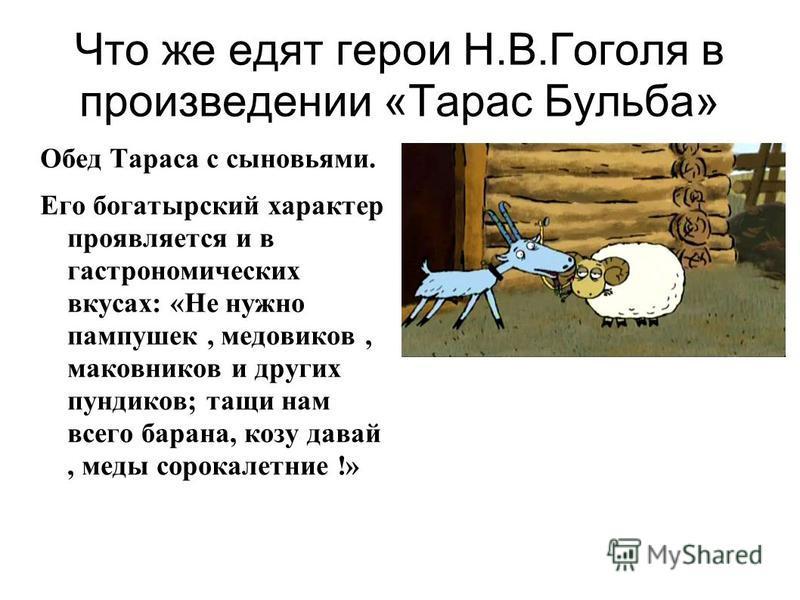 Что же едят герои Н.В.Гоголя в произведении «Тарас Бульба» Обед Тараса с сыновьями. Его богатырский характер проявляется и в гастрономических вкусах: «Не нужно пампушек, медовиков, маковников и других пундиков; тащи нам всего барана, козу давай, меды