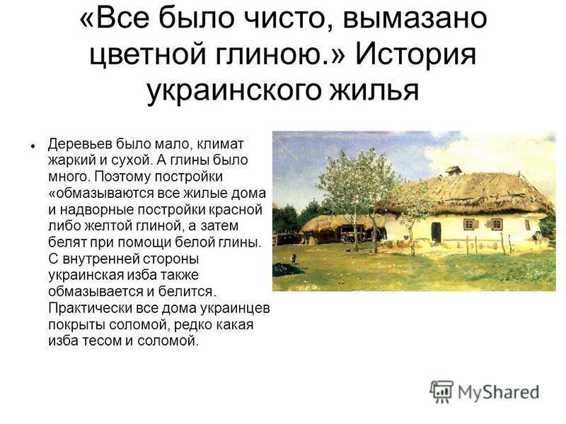 «Все было чисто, вымазано цветной глиною.» История украинского жилья Деревьев было мало, климат жаркий и сухой. А глины было много. Поэтому постройки «обмазываются все жилые дома и надворные постройки красной либо желтой глиной, а затем белят при пом