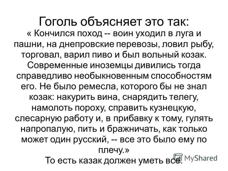 Гоголь объясняет это так: « Кончился поход -- воин уходил в луга и пашни, на днепровские перевозы, ловил рыбу, торговал, варил пиво и был вольный козак. Современные иноземцы дивились тогда справедливо необыкновенным способностям его. Не было ремесла,