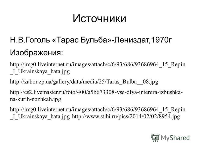 Источники Н.В.Гоголь «Тарас Бульба»-Лениздат,1970 г Изображения: http://img0.liveinternet.ru/images/attach/c/6/93/686/93686964_15_Repin _I_Ukrainskaya_hata.jpg http://zabor.zp.ua/gallery/data/media/25/Taras_Bulba__08. jpg http://cs2.livemaster.ru/fot