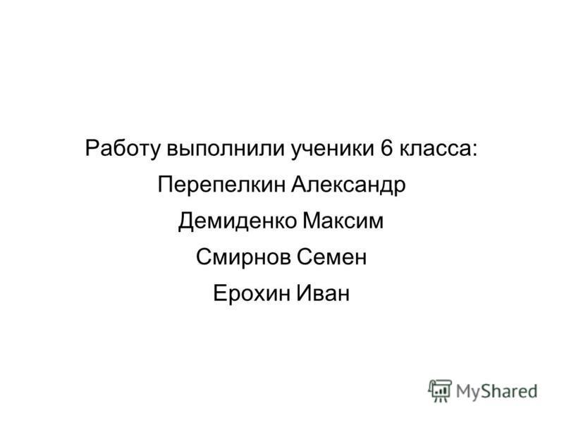 Работу выполнили ученики 6 класса: Перепелкин Александр Демиденко Максим Смирнов Семен Ерохин Иван