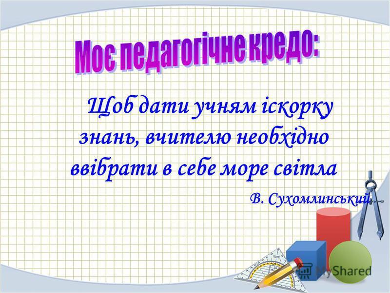 Щоб дати учням іскорку знань, вчителю необхідно ввібрати в себе море світла В. Сухомлинський
