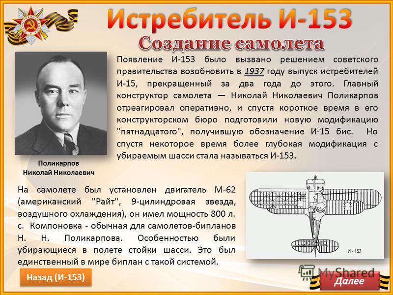 Поликарпов Николай Николаевич 1937 Появление И-153 было вызвано решением советского правительства возобновить в 1937 году выпуск истребителей И-15, прекращенный за два года до этого. Главный конструктор самолета Николай Николаевич Поликарпов отреагир