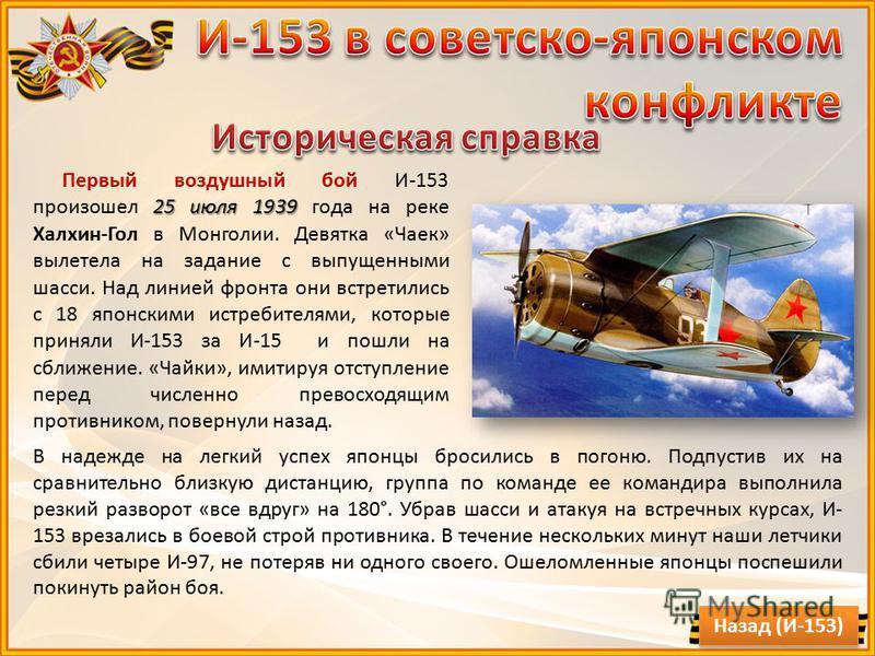 25 июля 1939 Первый воздушный бой И-153 произошел 25 июля 1939 года на реке Халхин-Гол в Монголии. Девятка «Чаек» вылетела на задание с выпущенными шасси. Над линией фронта они встретились с 18 японскими истребителями, которые приняли И-153 за И-15 и