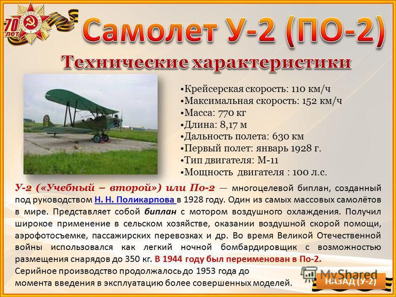 У-2 («Учебный – второй») или По-2 многоцелевой биплан, созданный под руководством Н. Н. Поликарпова в 1928 году. Один из самых массовых самолётов в мире. Представляет собой биплан с мотором воздушного охлаждения. Получил широкое применение в сельском
