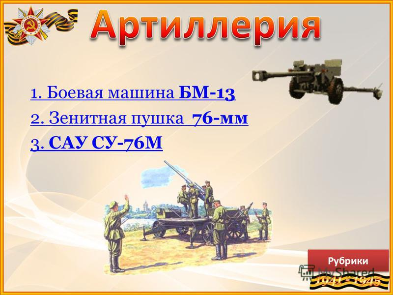 1. Боевая машина БМ-13 2. Зенитная пушка 76-мм 3. САУ СУ-76М Рубрики