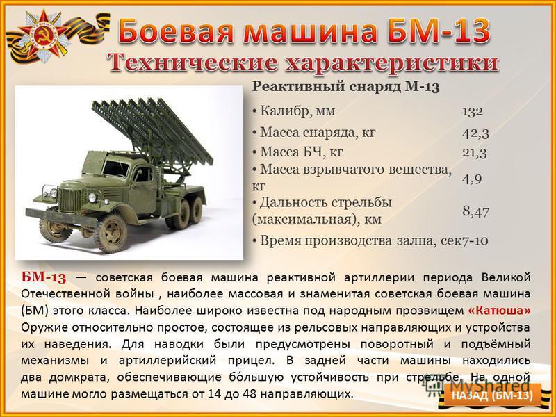 Реактивный снаряд M-13 Калибр, мм 132 Масса снаряда, кг 42,3 Масса БЧ, кг 21,3 Масса взрывчатого вещества, кг 4,9 Дальность стрельбы (максимальная), км 8,47 Время производства залпа, сек 7-10 БМ-13 советская боевая машина реактивной артиллерии период