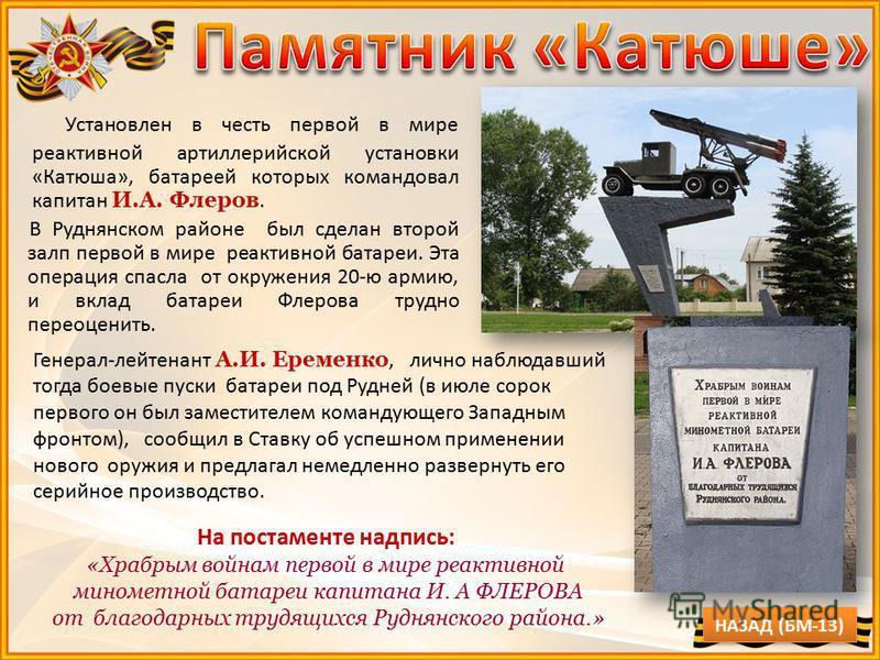 Установлен в честь первой в мире реактивной артиллерийской установки «Катюша», батареей которых командовал капитан И.А. Флеров. В Руднянском районе был сделан второй залп первой в мире реактивной батареи. Эта операция спасла от окружения 20-ю армию,